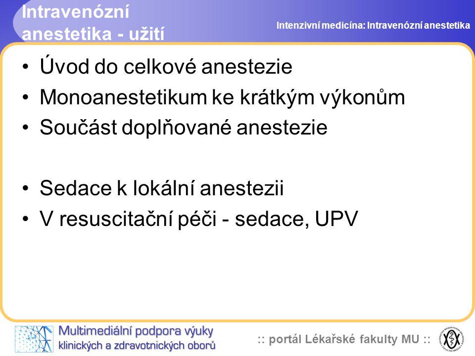 :: portál Lékařské fakulty MU :: Intravenózní anestetika - užití Úvod do celkové anestezie Monoanestetikum ke krátkým výkonům Součást doplňované anestezie Sedace k lokální anestezii V resuscitační péči - sedace, UPV Intenzivní medicína: Intravenózní anestetika