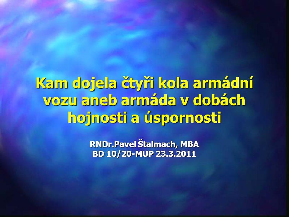 Kam dojela čtyři kola armádní vozu aneb armáda v dobách hojnosti a úspornosti RNDr.Pavel Štalmach, MBA BD 10/20-MUP 23.3.2011