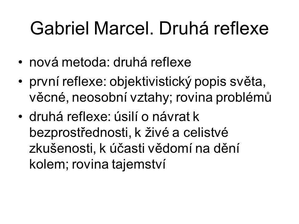 Gabriel Marcel. Druhá reflexe nová metoda: druhá reflexe první reflexe: objektivistický popis světa, věcné, neosobní vztahy; rovina problémů druhá ref