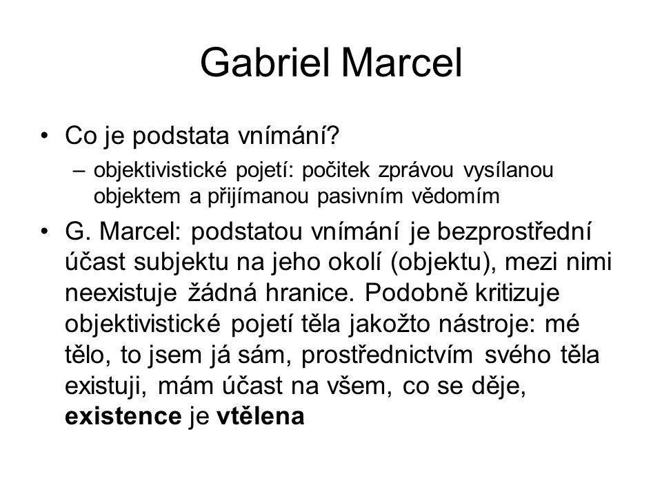 Gabriel Marcel Co je podstata vnímání? –objektivistické pojetí: počitek zprávou vysílanou objektem a přijímanou pasivním vědomím G. Marcel: podstatou