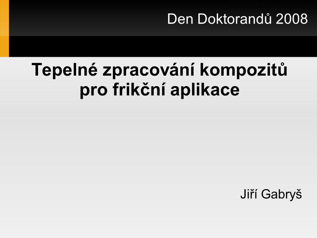 Tepelné zpracování kompozitů pro frikční aplikace Jiří Gabryš Den Doktorandů 2008 při tepelném zatě � ování v inertní atmosféře