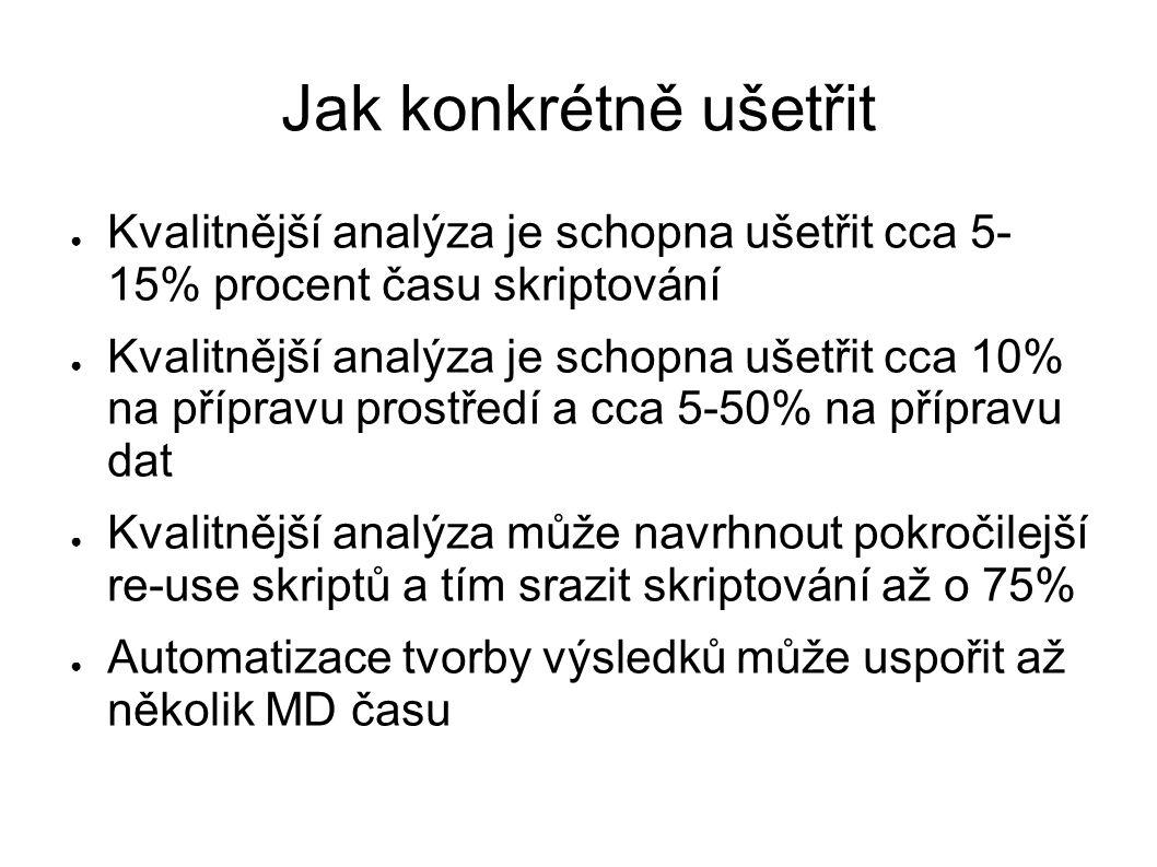 Jak konkrétně ušetřit ● Kvalitnější analýza je schopna ušetřit cca 5- 15% procent času skriptování ● Kvalitnější analýza je schopna ušetřit cca 10% na přípravu prostředí a cca 5-50% na přípravu dat ● Kvalitnější analýza může navrhnout pokročilejší re-use skriptů a tím srazit skriptování až o 75% ● Automatizace tvorby výsledků může uspořit až několik MD času