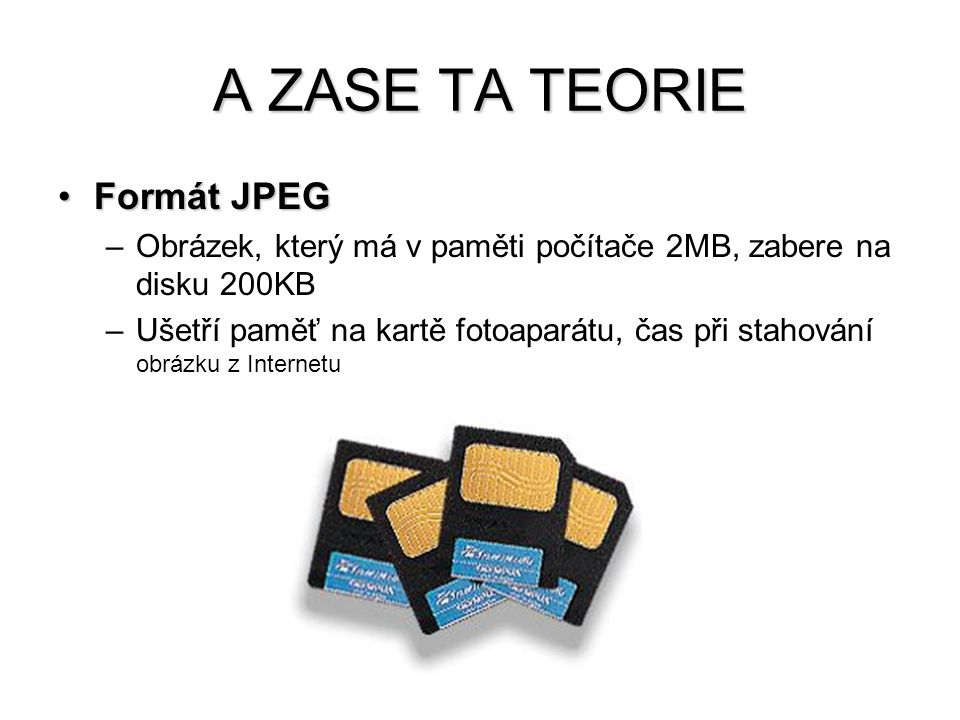 A ZASE TA TEORIE Formát JPEGFormát JPEG –Pro tisk volíme největší kvalitu, poměrně veliký soubor –Pro využití na webu volíme obrázek co nejmenší, ale pěkný, 100KB obrázek se bude stahovat cca 20 sekund –Komprese je ztrátová, při každém uložení dojde k určité degradaci kvality, po desátém uložení bude obrázku barevná skvrna