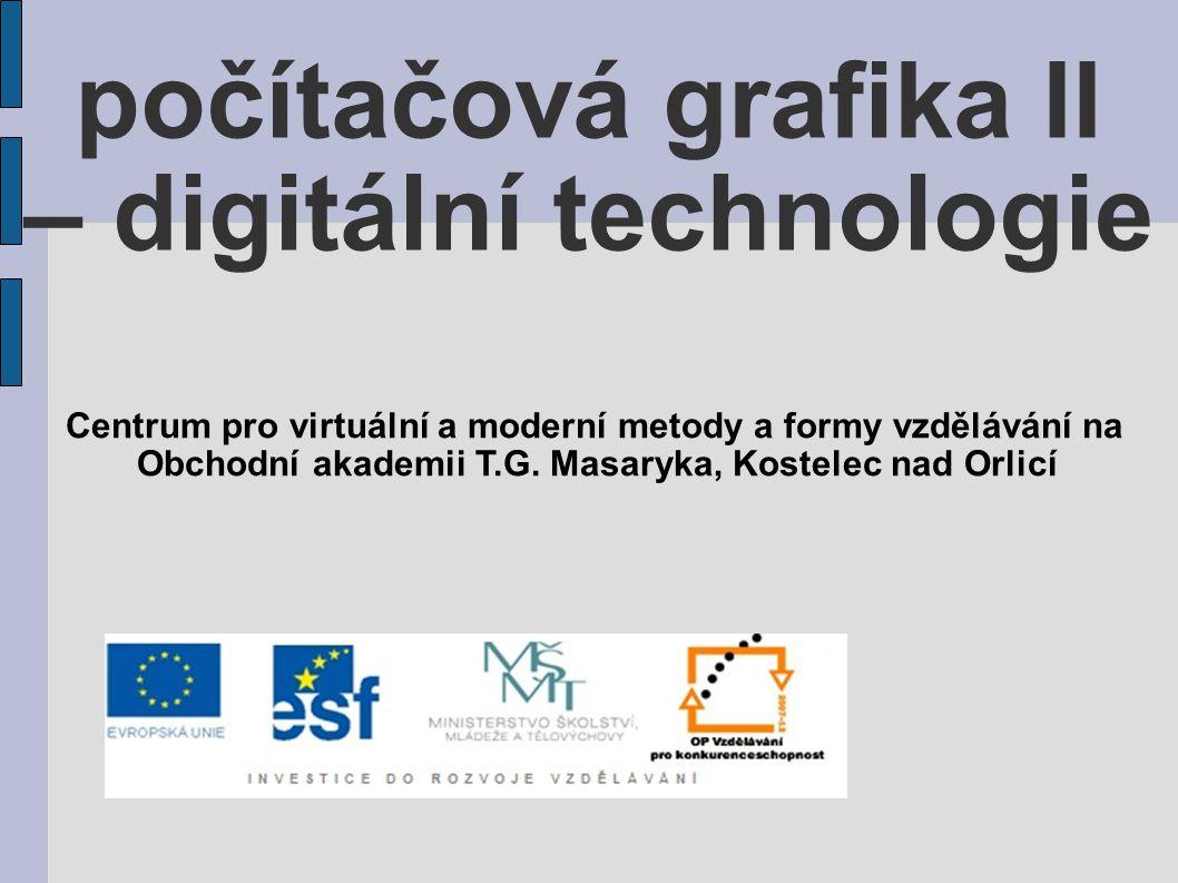 počítačová grafika II – digitální technologie Centrum pro virtuální a moderní metody a formy vzdělávání na Obchodní akademii T.G. Masaryka, Kostelec n