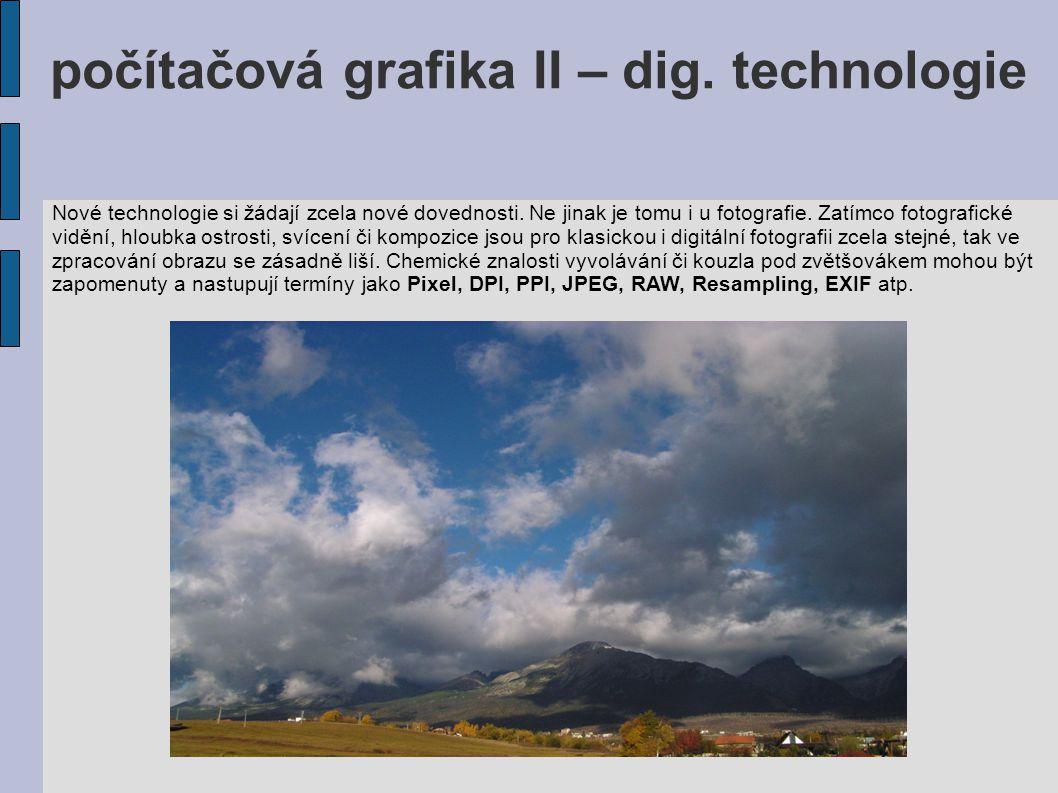 počítačová grafika II – dig. technologie Nové technologie si žádají zcela nové dovednosti. Ne jinak je tomu i u fotografie. Zatímco fotografické viděn