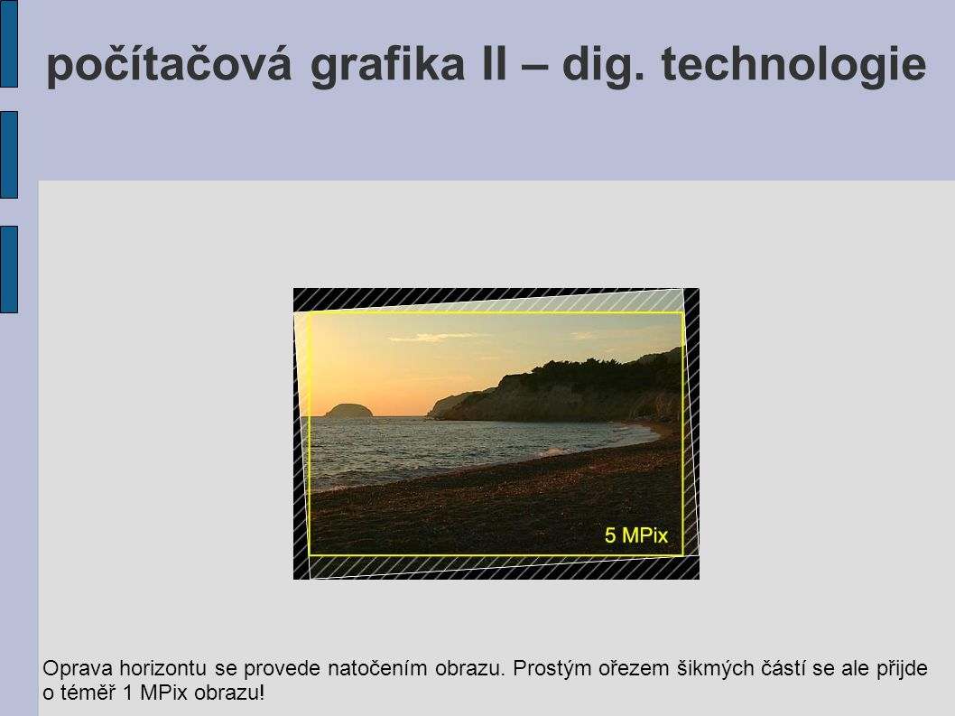 Oprava horizontu se provede natočením obrazu. Prostým ořezem šikmých částí se ale přijde o téměř 1 MPix obrazu! počítačová grafika II – dig. technolog