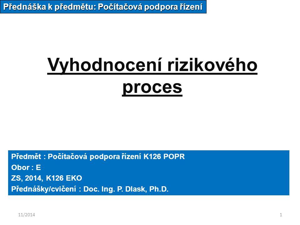 11/20141 Vyhodnocení rizikového proces Přednáška k předmětu: Počítačová podpora řízení Předmět : Počítačová podpora řízení K126 POPR Obor : E ZS, 2014, K126 EKO Přednášky/cvičení : Doc.