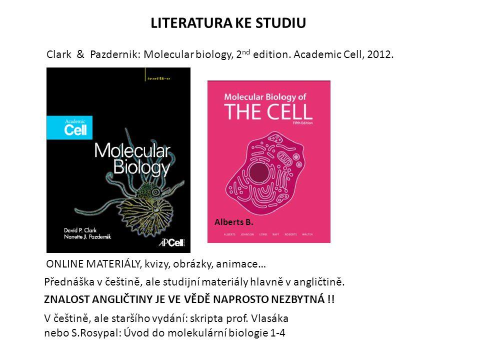 LITERATURA KE STUDIU Clark & Pazdernik: Molecular biology, 2 nd edition. Academic Cell, 2012. Přednáška v češtině, ale studijní materiály hlavně v ang