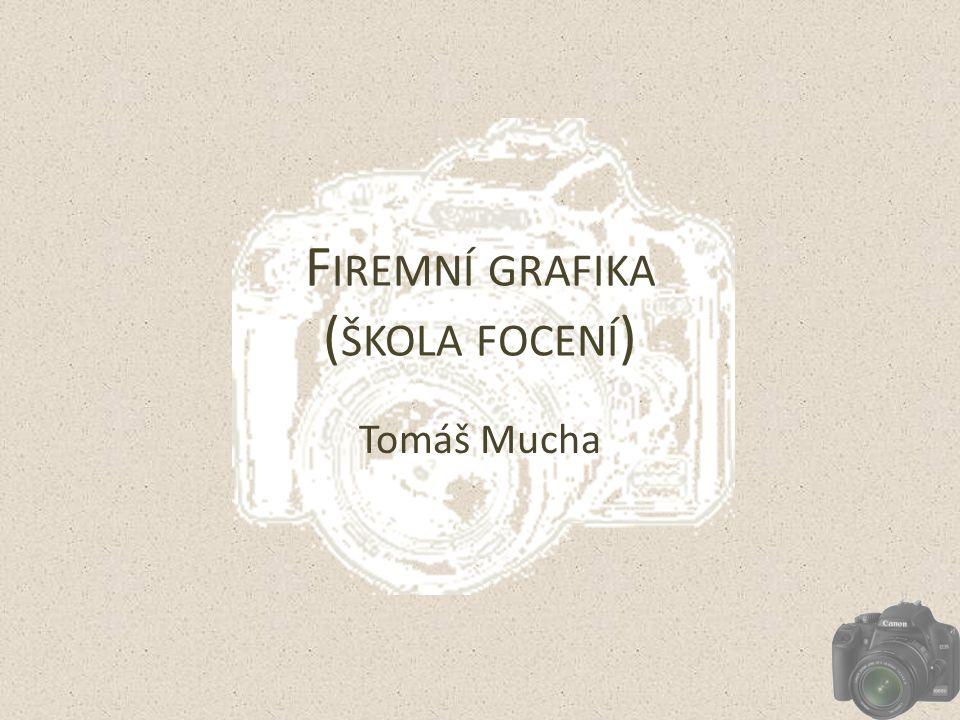 F IREMNÍ GRAFIKA ( ŠKOLA FOCENÍ ) Tomáš Mucha