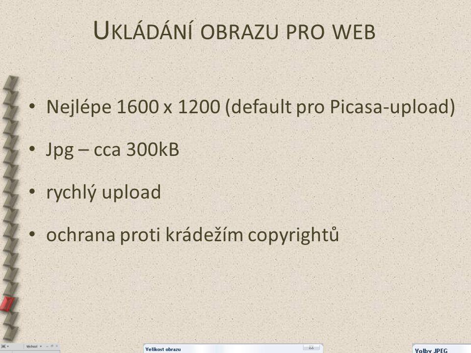 U KLÁDÁNÍ OBRAZU PRO WEB Nejlépe 1600 x 1200 (default pro Picasa-upload) Jpg – cca 300kB rychlý upload ochrana proti krádežím copyrightů