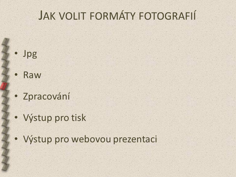 J AK VOLIT FORMÁTY FOTOGRAFIÍ Jpg Raw Zpracování Výstup pro tisk Výstup pro webovou prezentaci