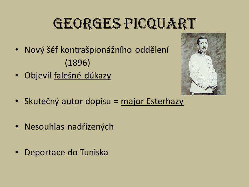 Georges Picquart Nový šéf kontrašpionážního oddělení (1896) Objevil falešné důkazy Skutečný autor dopisu = major Esterhazy Nesouhlas nadřízených Deportace do Tuniska
