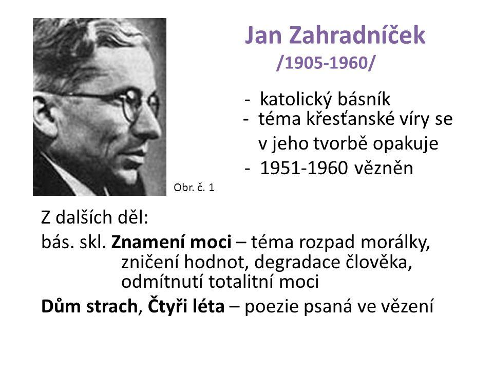 Jan Zahradníček /1905-1960/ - katolický básník - téma křesťanské víry se v jeho tvorbě opakuje - 1951-1960 vězněn Z dalších děl: bás. skl. Znamení moc