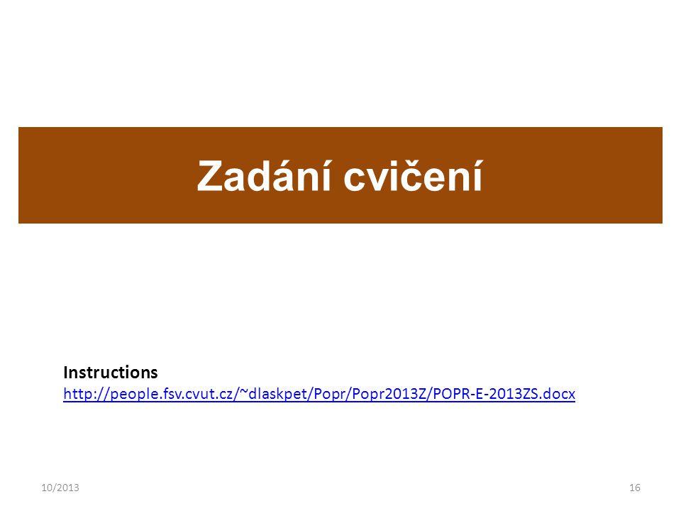 10/201316 Zadání cvičení Instructions http://people.fsv.cvut.cz/~dlaskpet/Popr/Popr2013Z/POPR-E-2013ZS.docx