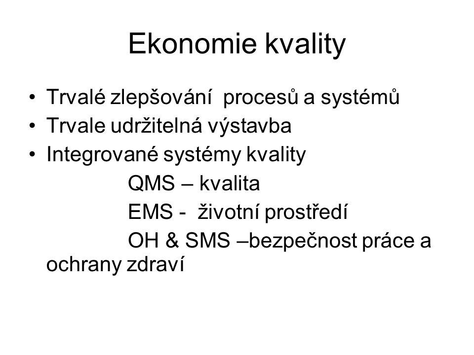 Ekonomie kvality Trvalé zlepšování procesů a systémů Trvale udržitelná výstavba Integrované systémy kvality QMS – kvalita EMS - životní prostředí OH & SMS –bezpečnost práce a ochrany zdraví