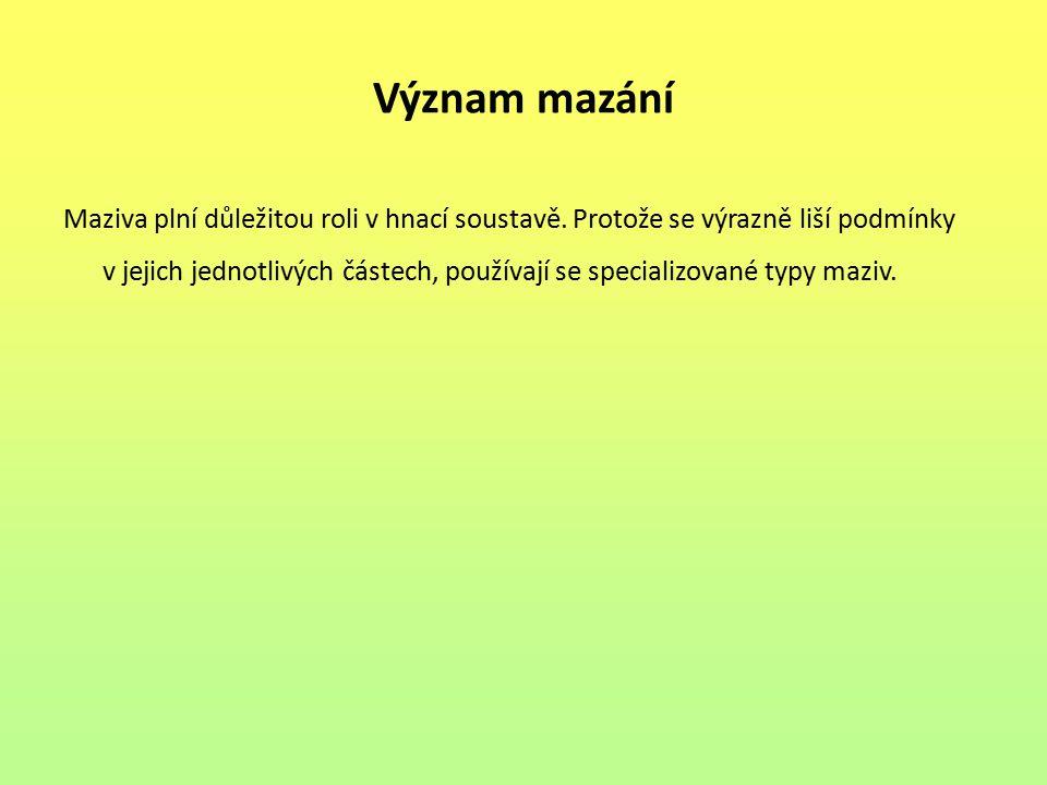 Význam mazání Maziva plní důležitou roli v hnací soustavě. Protože se výrazně liší podmínky v jejich jednotlivých částech, používají se specializované