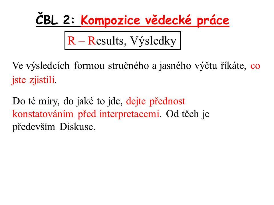ČBL 2: Kompozice vědecké práce R – Results, Výsledky Ve výsledcích formou stručného a jasného výčtu říkáte, co jste zjistili.