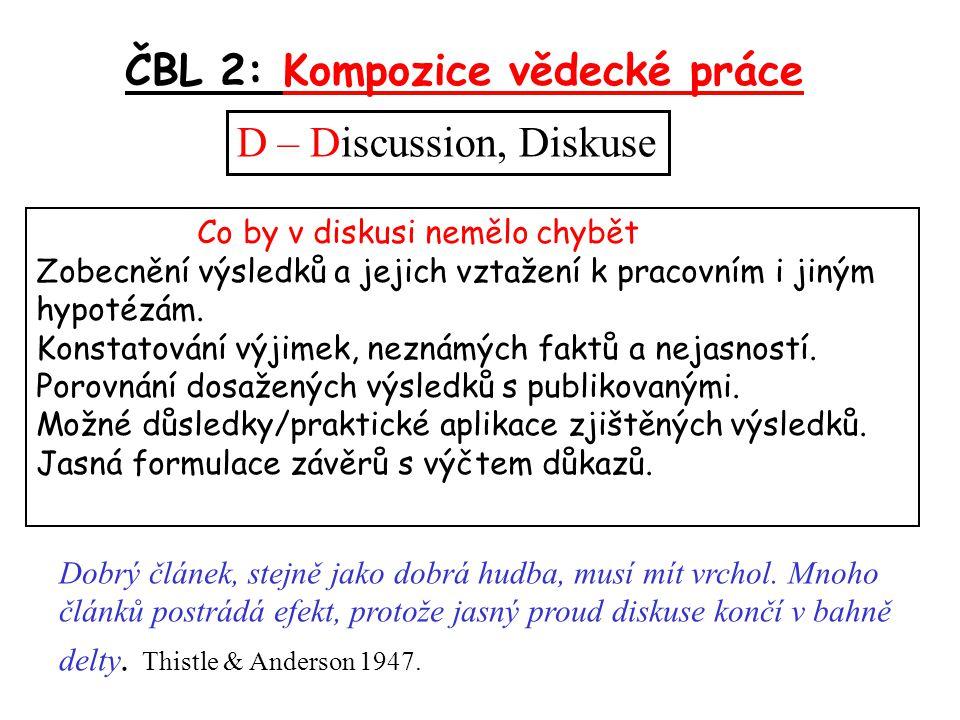 ČBL 2: Kompozice vědecké práce D – Discussion, Diskuse Co by v diskusi nemělo chybět Zobecnění výsledků a jejich vztažení k pracovním i jiným hypotézám.
