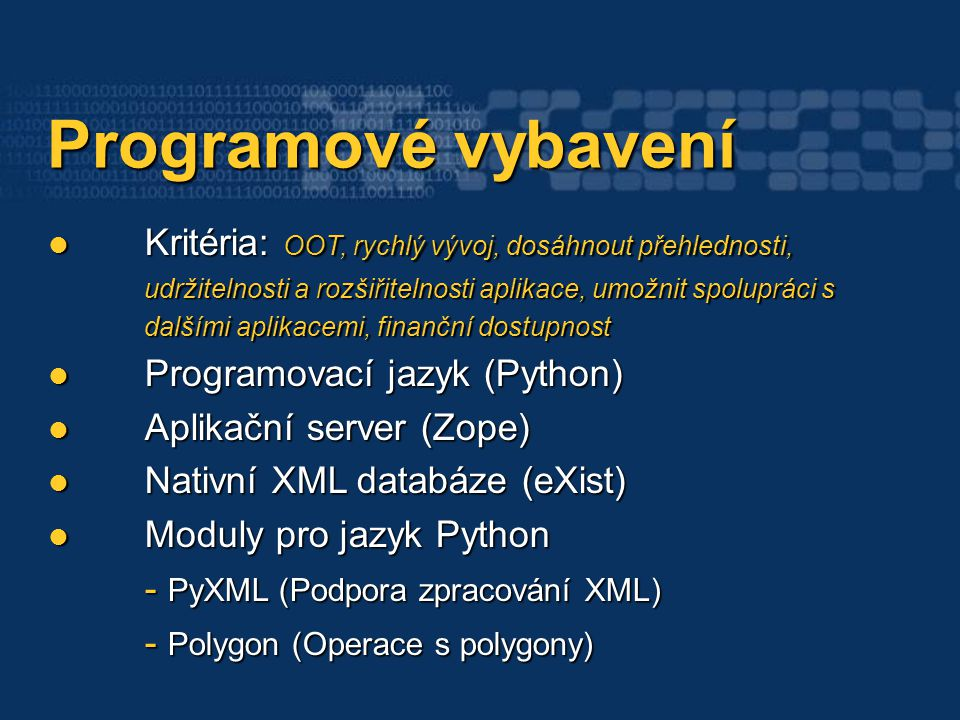 Programové vybavení Programové vybavení Kritéria: OOT, rychlý vývoj, dosáhnout přehlednosti, udržitelnosti a rozšiřitelnosti aplikace, umožnit spolupráci s dalšími aplikacemi, finanční dostupnost Kritéria: OOT, rychlý vývoj, dosáhnout přehlednosti, udržitelnosti a rozšiřitelnosti aplikace, umožnit spolupráci s dalšími aplikacemi, finanční dostupnost Programovací jazyk (Python) Programovací jazyk (Python) Aplikační server (Zope) Aplikační server (Zope) Nativní XML databáze (eXist) Nativní XML databáze (eXist) Moduly pro jazyk Python - PyXML (Podpora zpracování XML) Moduly pro jazyk Python - PyXML (Podpora zpracování XML) - Polygon (Operace s polygony)