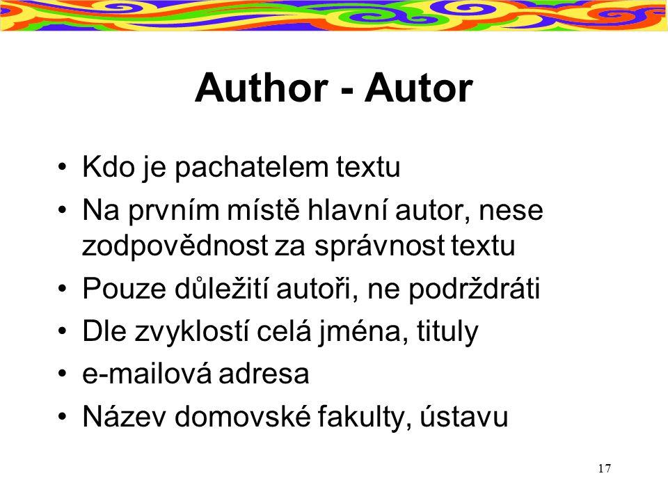 17 Author - Autor Kdo je pachatelem textu Na prvním místě hlavní autor, nese zodpovědnost za správnost textu Pouze důležití autoři, ne podrždráti Dle