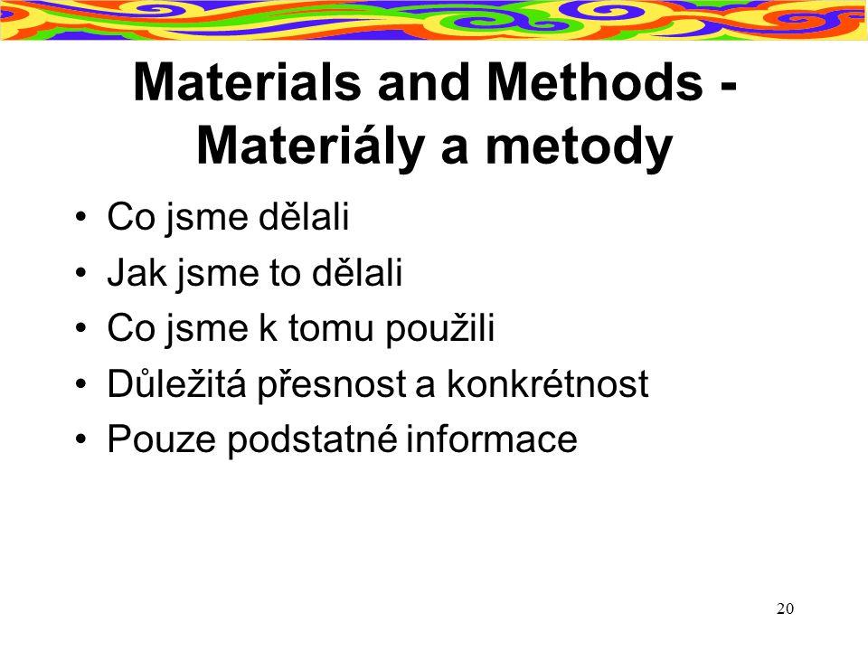 20 Materials and Methods - Materiály a metody Co jsme dělali Jak jsme to dělali Co jsme k tomu použili Důležitá přesnost a konkrétnost Pouze podstatné
