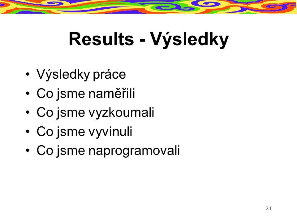 21 Results - Výsledky Výsledky práce Co jsme naměřili Co jsme vyzkoumali Co jsme vyvinuli Co jsme naprogramovali