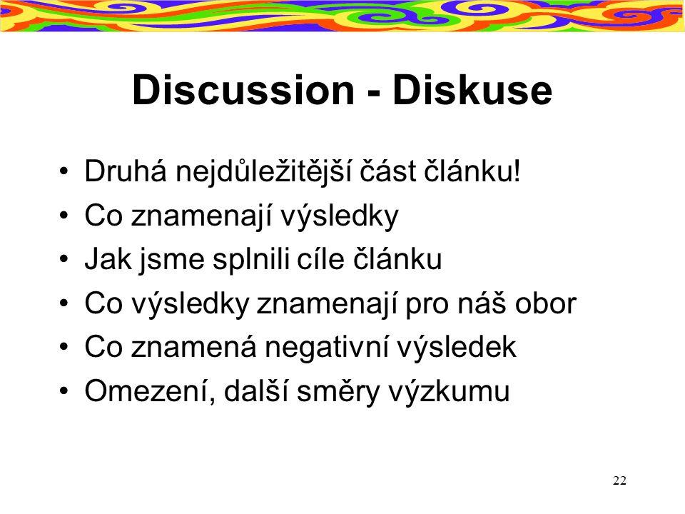 22 Discussion - Diskuse Druhá nejdůležitější část článku! Co znamenají výsledky Jak jsme splnili cíle článku Co výsledky znamenají pro náš obor Co zna