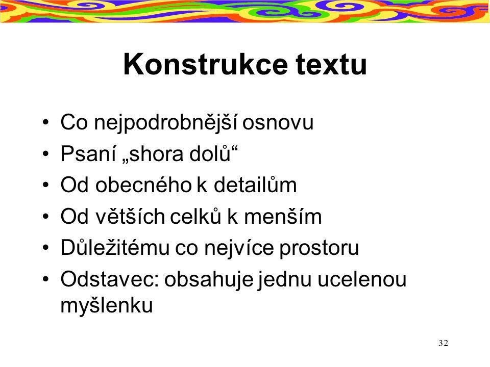 """32 Konstrukce textu Co nejpodrobnější osnovu Psaní """"shora dolů"""" Od obecného k detailům Od větších celků k menším Důležitému co nejvíce prostoru Odstav"""