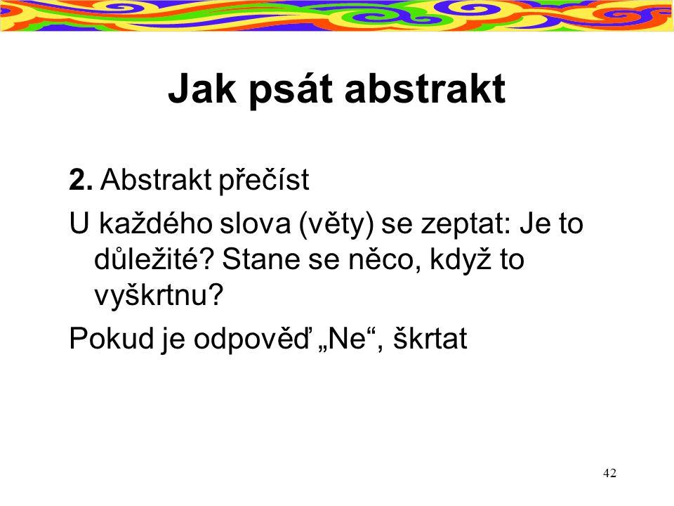 """42 Jak psát abstrakt 2. Abstrakt přečíst U každého slova (věty) se zeptat: Je to důležité? Stane se něco, když to vyškrtnu? Pokud je odpověď """"Ne"""", škr"""