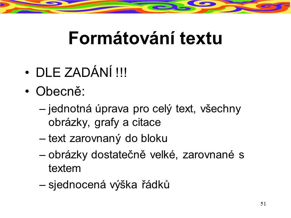 51 Formátování textu DLE ZADÁNÍ !!! Obecně: –jednotná úprava pro celý text, všechny obrázky, grafy a citace –text zarovnaný do bloku –obrázky dostateč