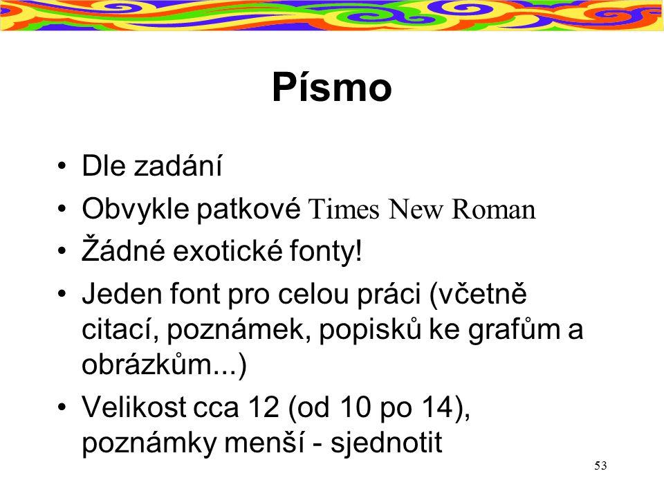 53 Písmo Dle zadání Obvykle patkové Times New Roman Žádné exotické fonty! Jeden font pro celou práci (včetně citací, poznámek, popisků ke grafům a obr