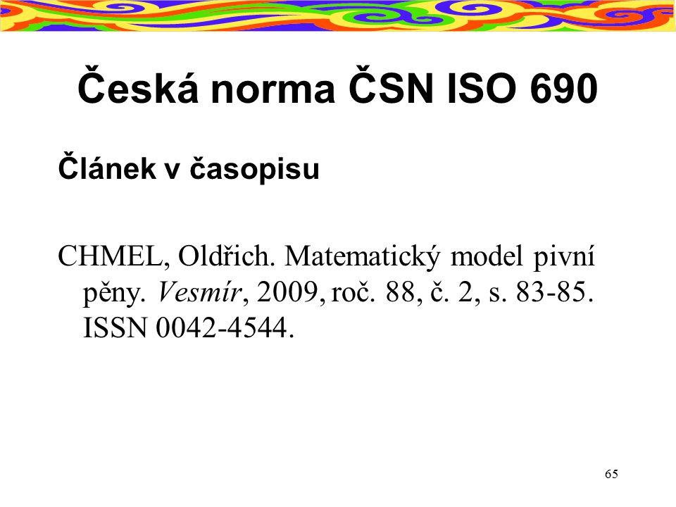 65 Česká norma ČSN ISO 690 Článek v časopisu CHMEL, Oldřich. Matematický model pivní pěny. Vesmír, 2009, roč. 88, č. 2, s. 83-85. ISSN 0042-4544.