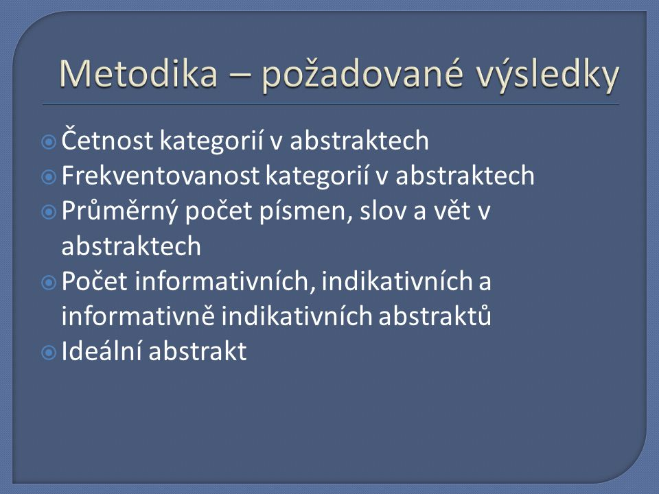  Četnost kategorií v abstraktech  Frekventovanost kategorií v abstraktech  Průměrný počet písmen, slov a vět v abstraktech  Počet informativních, indikativních a informativně indikativních abstraktů  Ideální abstrakt