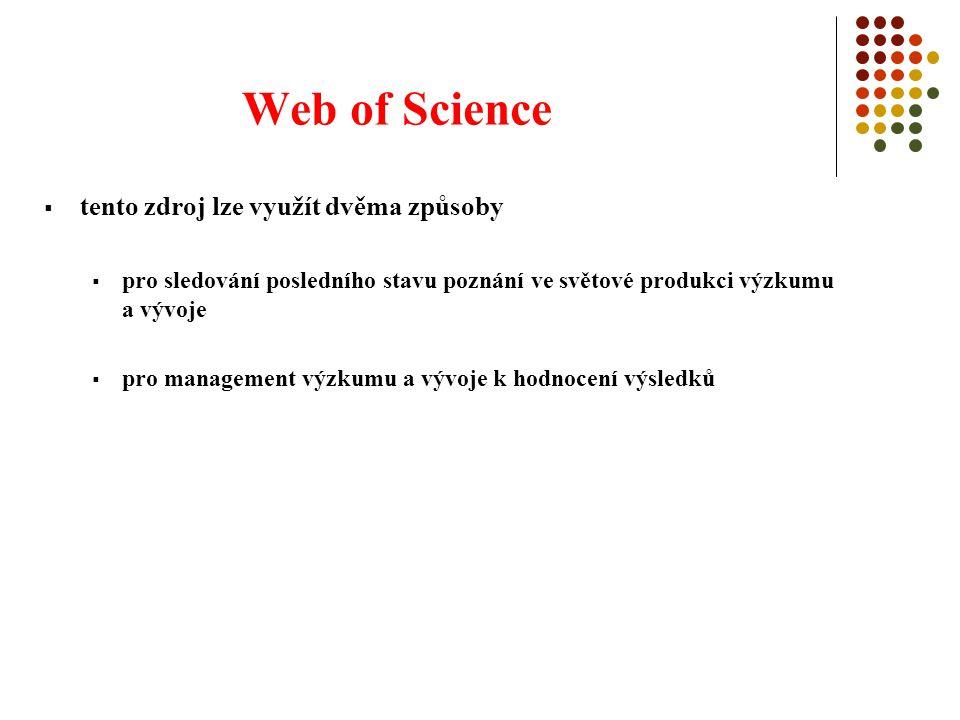 Web of Science  tento zdroj lze využít dvěma způsoby  pro sledování posledního stavu poznání ve světové produkci výzkumu a vývoje  pro management výzkumu a vývoje k hodnocení výsledků