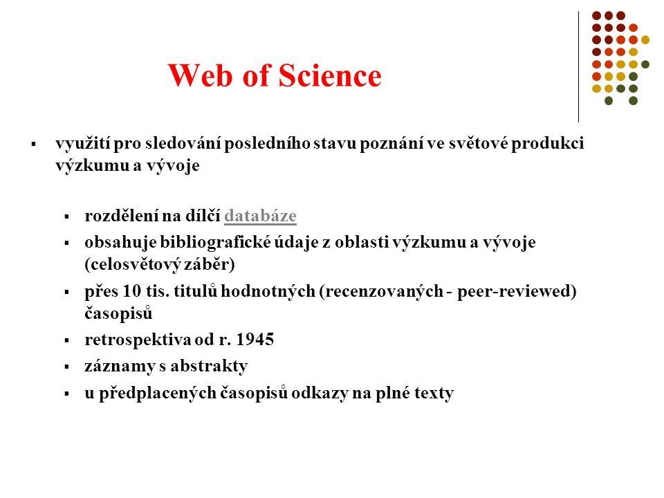 Web of Science  využití pro sledování posledního stavu poznání ve světové produkci výzkumu a vývoje  rozdělení na dílčí databázedatabáze  obsahuje bibliografické údaje z oblasti výzkumu a vývoje (celosvětový záběr)  přes 10 tis.