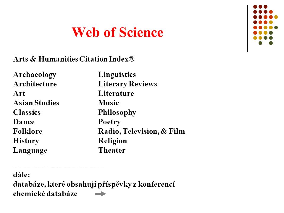 Web of Science Arts & Humanities Citation Index® Archaeology Linguistics Architecture Literary Reviews Art Literature Asian Studies Music Classics Philosophy Dance Poetry Folklore Radio, Television, & Film History Religion Language Theater ---------------------------------- dále: databáze, které obsahují příspěvky z konferencí chemické databáze
