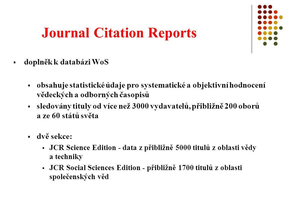 Journal Citation Reports  doplněk k databázi WoS  obsahuje statistické údaje pro systematické a objektivní hodnocení vědeckých a odborných časopisů  sledovány tituly od více než 3000 vydavatelů, přibližně 200 oborů a ze 60 států světa  dvě sekce:  JCR Science Edition - data z přibližně 5000 titulů z oblasti vědy a techniky  JCR Social Sciences Edition - přibližně 1700 titulů z oblasti společenských věd