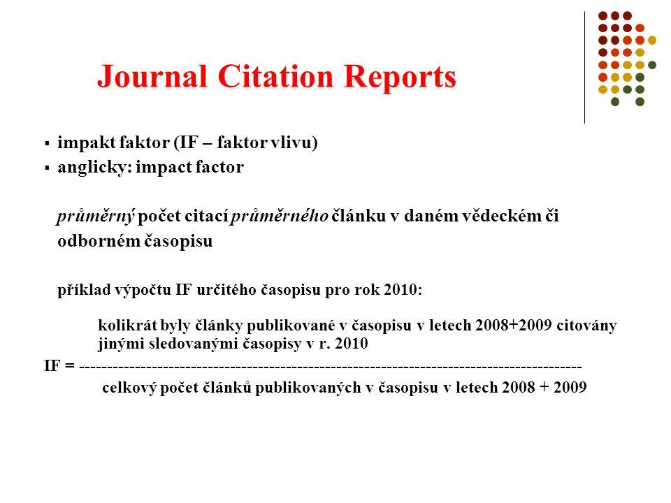 Journal Citation Reports  impakt faktor (IF – faktor vlivu)  anglicky: impact factor průměrný počet citací průměrného článku v daném vědeckém či odborném časopisu příklad výpočtu IF určitého časopisu pro rok 2010: kolikrát byly články publikované v časopisu v letech 2008+2009 citovány jinými sledovanými časopisy v r.