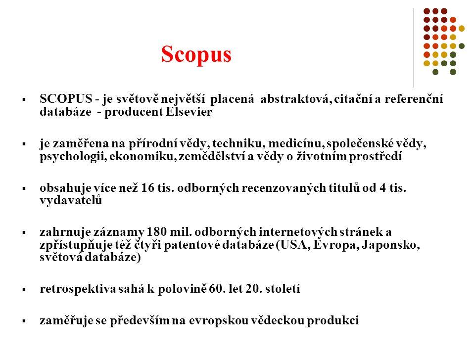Scopus  SCOPUS - je světově největší placená abstraktová, citační a referenční databáze - producent Elsevier  je zaměřena na přírodní vědy, techniku, medicínu, společenské vědy, psychologii, ekonomiku, zemědělství a vědy o životním prostředí  obsahuje více než 16 tis.