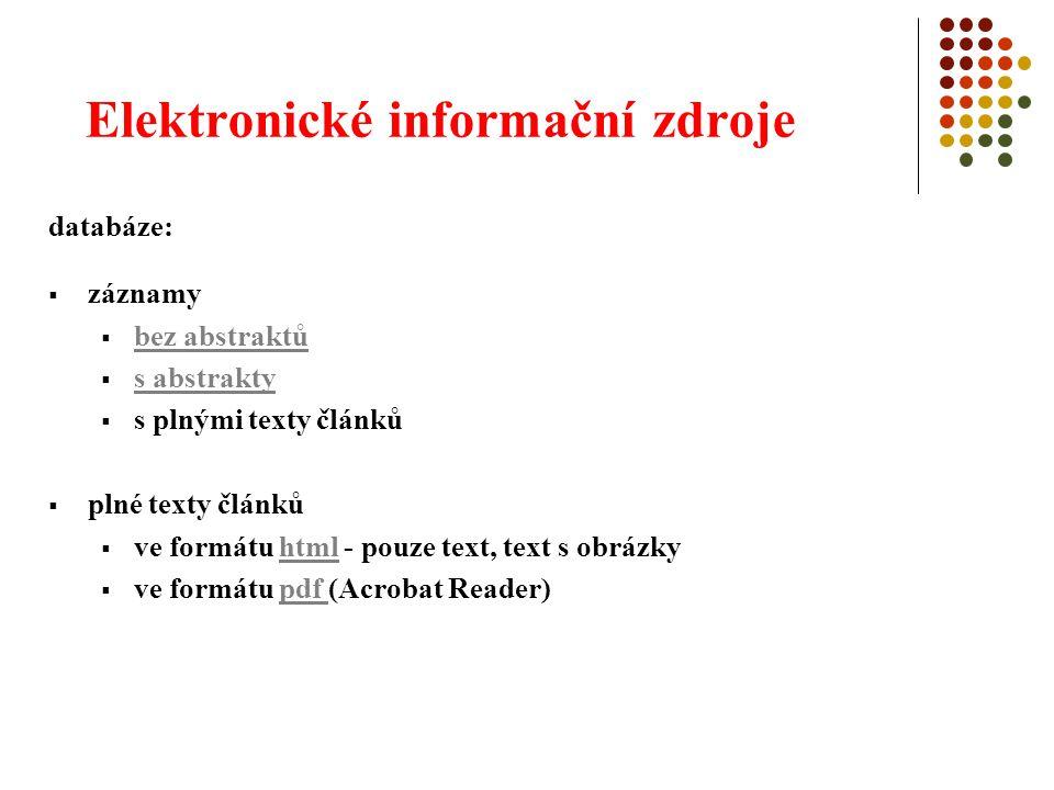 Elektronické informační zdroje databáze:  záznamy  bez abstraktů bez abstraktů  s abstrakty s abstrakty  s plnými texty článků  plné texty článků  ve formátu html - pouze text, text s obrázkyhtml  ve formátu pdf (Acrobat Reader)pdf