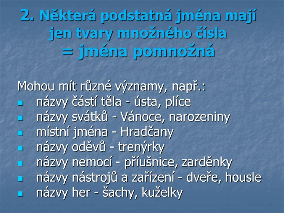 2. Některá podstatná jména mají jen tvary množného čísla = jména pomnožná Mohou mít různé významy, např.: názvy částí těla - ústa, plíce názvy částí t