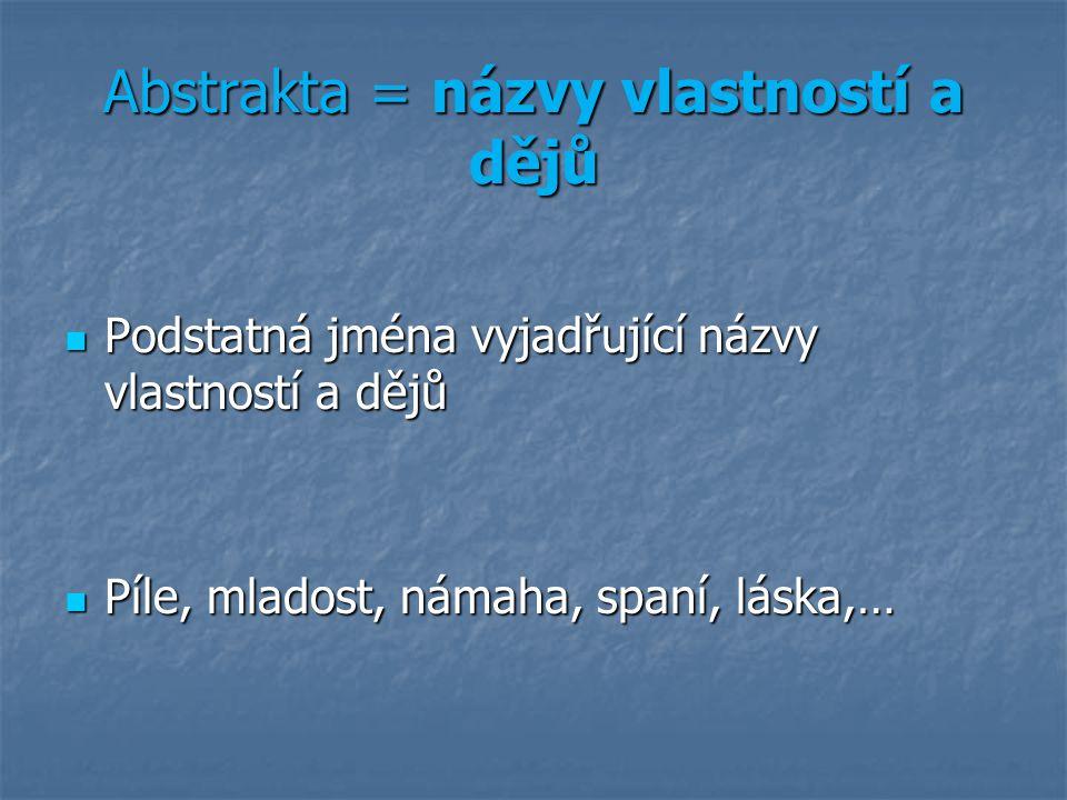 Abstrakta = názvy vlastností a dějů Podstatná jména vyjadřující názvy vlastností a dějů Podstatná jména vyjadřující názvy vlastností a dějů Píle, mlad