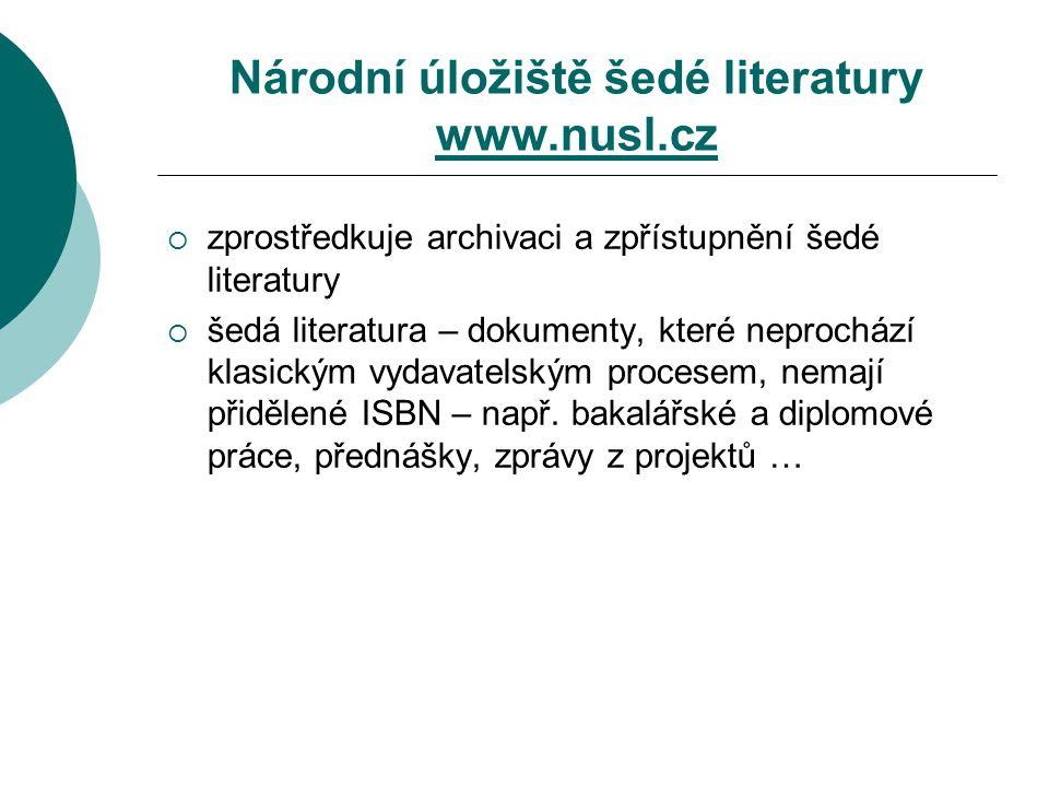 Národní úložiště šedé literatury www.nusl.cz www.nusl.cz  zprostředkuje archivaci a zpřístupnění šedé literatury  šedá literatura – dokumenty, které neprochází klasickým vydavatelským procesem, nemají přidělené ISBN – např.