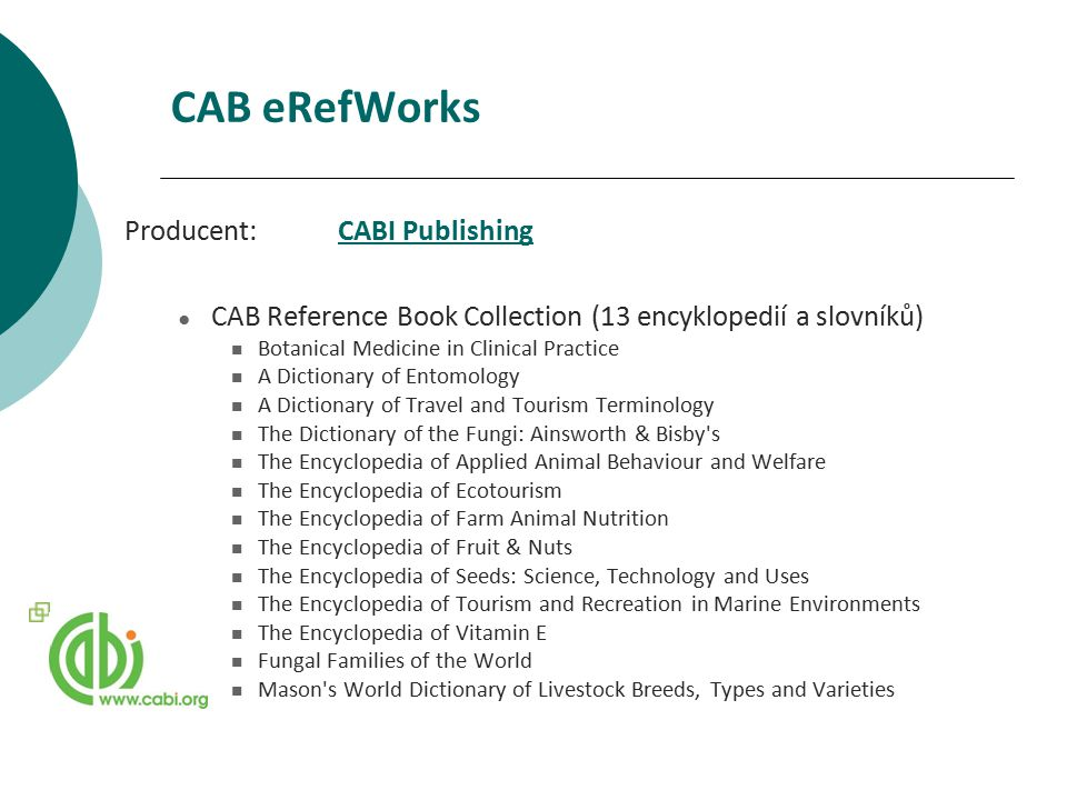 CAB eRefWorks Producent:CABI PublishingCABI Publishing ● CAB Reference Book Collection (13 encyklopedií a slovníků) Botanical Medicine in Clinical Practice A Dictionary of Entomology A Dictionary of Travel and Tourism Terminology The Dictionary of the Fungi: Ainsworth & Bisby s The Encyclopedia of Applied Animal Behaviour and Welfare The Encyclopedia of Ecotourism The Encyclopedia of Farm Animal Nutrition The Encyclopedia of Fruit & Nuts The Encyclopedia of Seeds: Science, Technology and Uses The Encyclopedia of Tourism and Recreation in Marine Environments The Encyclopedia of Vitamin E Fungal Families of the World Mason s World Dictionary of Livestock Breeds, Types and Varieties