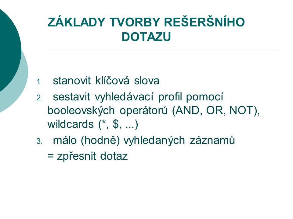 ZÁKLADY TVORBY REŠERŠNÍHO DOTAZU 1. stanovit klíčová slova 2. sestavit vyhledávací profil pomocí booleovských operátorů (AND, OR, NOT), wildcards (*,
