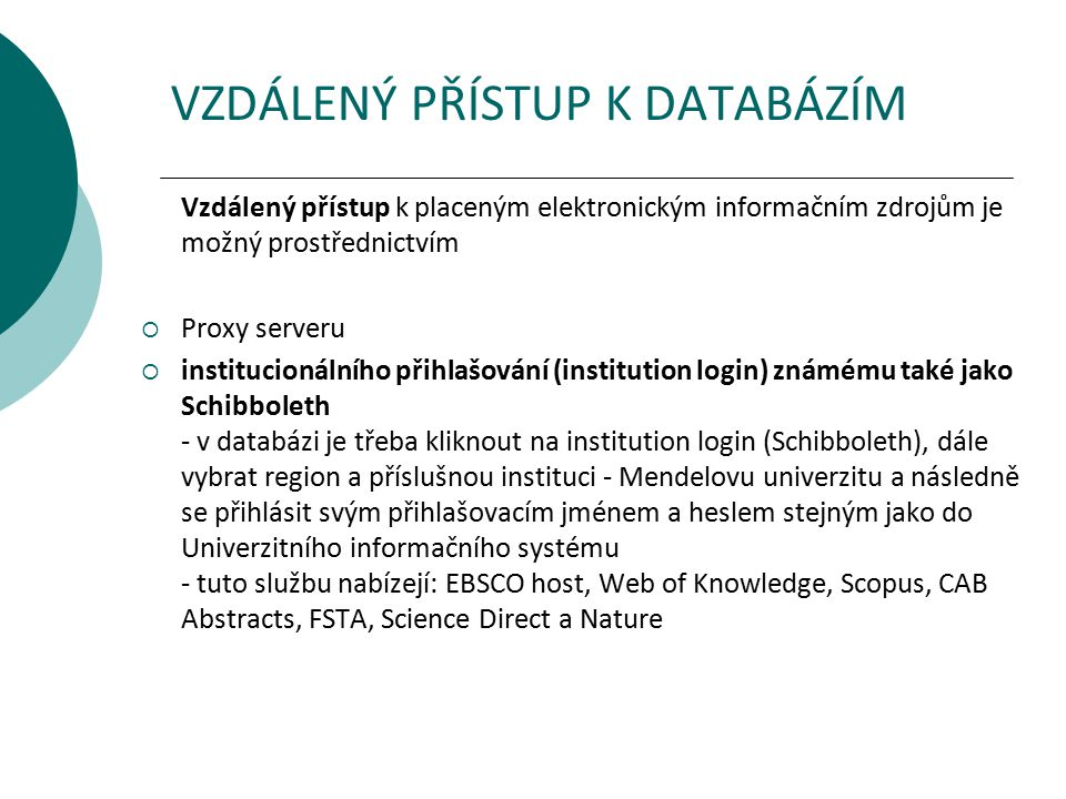 VZDÁLENÝ PŘÍSTUP K DATABÁZÍM Vzdálený přístup k placeným elektronickým informačním zdrojům je možný prostřednictvím  Proxy serveru  institucionálního přihlašování (institution login) známému také jako Schibboleth - v databázi je třeba kliknout na institution login (Schibboleth), dále vybrat region a příslušnou instituci - Mendelovu univerzitu a následně se přihlásit svým přihlašovacím jménem a heslem stejným jako do Univerzitního informačního systému - tuto službu nabízejí: EBSCO host, Web of Knowledge, Scopus, CAB Abstracts, FSTA, Science Direct a Nature