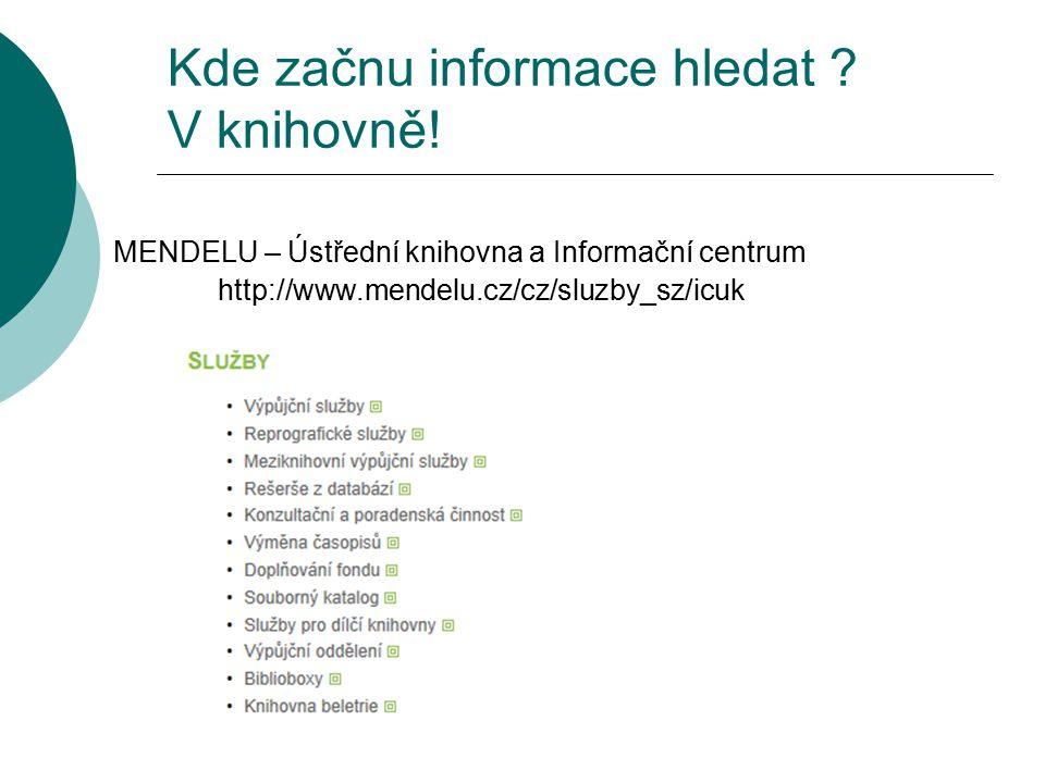 Kde začnu informace hledat ? V knihovně! MENDELU – Ústřední knihovna a Informační centrum http://www.mendelu.cz/cz/sluzby_sz/icuk