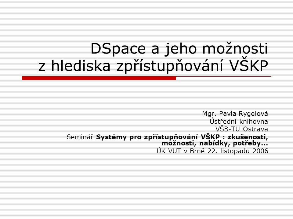 DSpace a jeho možnosti z hlediska zpřístupňování VŠKP Mgr. Pavla Rygelová Ústřední knihovna VŠB-TU Ostrava Seminář Systémy pro zpřístupňování VŠKP : z