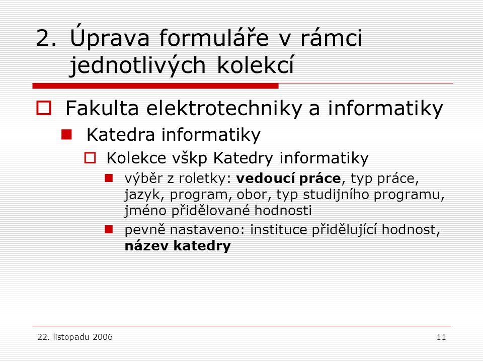 22. listopadu 200611 2.Úprava formuláře v rámci jednotlivých kolekcí  Fakulta elektrotechniky a informatiky Katedra informatiky  Kolekce vškp Katedr