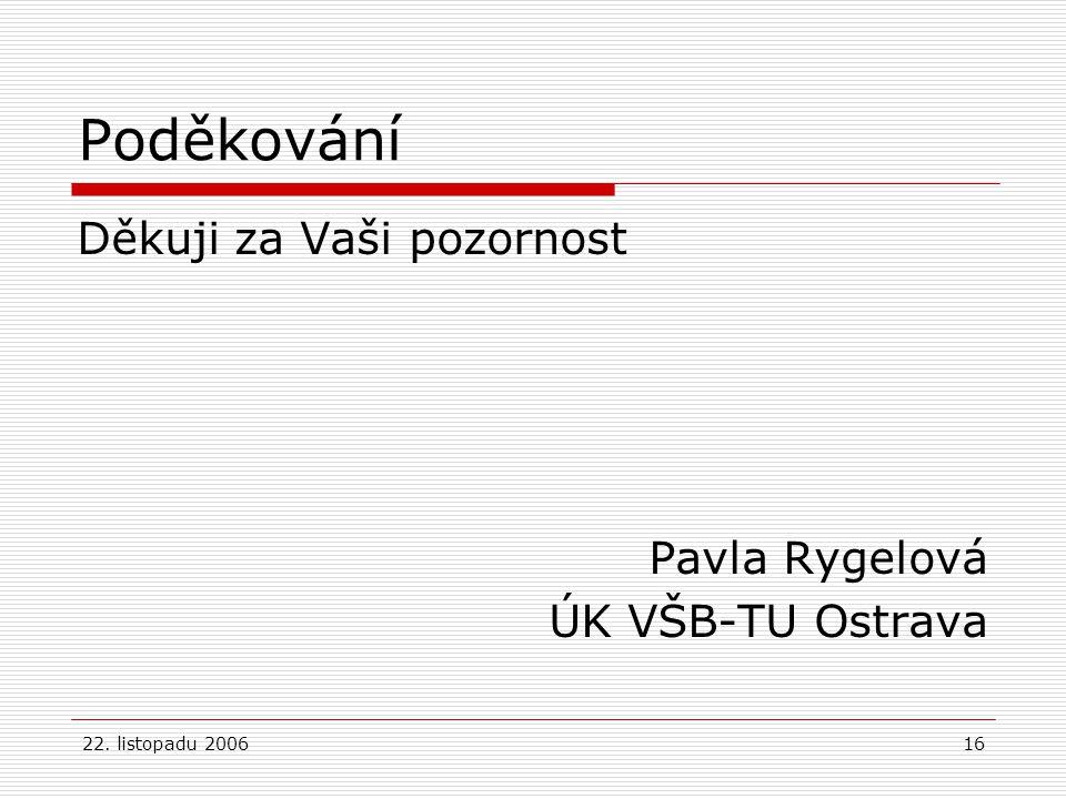 22. listopadu 200616 Poděkování Děkuji za Vaši pozornost Pavla Rygelová ÚK VŠB-TU Ostrava